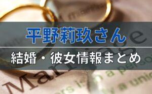 平野莉玖さんの結婚・彼女情報まとめ