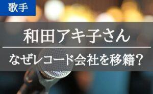 和田アキ子さんはなぜレコード会社を移籍したのか