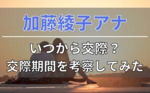 加藤綾子アナはいつから交際しているのか?交際期間を考察