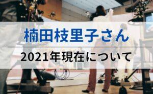 楠田枝里子さんの2021年現在について