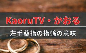 かおるTV・かおるの左手薬指の指輪の意味