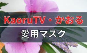 KaoruTV・かおるさんの愛用マスクについて