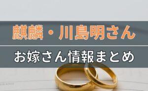 麒麟・川島明さんのお嫁さん情報まとめ